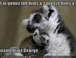 I'm gonna lub hims & squeeze hims &  name hims George