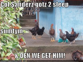 Col.Sanderz gotz 2 sleep sumtym, & DEN WE GET HIM!
