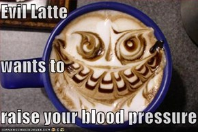 Evil Latte wants to  raise your blood pressure