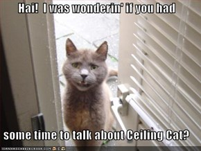 Hai!  I was wonderin' if you had  some time to talk about Ceiling Cat?