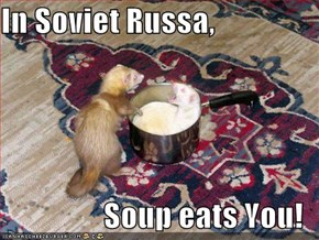 In Soviet Russa,  Soup eats You!