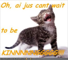 Oh, ai jus cant wait to be KINNNNNGGGGG!!!!