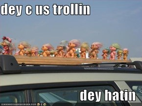dey c us trollin  dey hatin