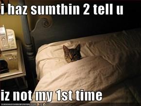 i haz sumthin 2 tell u  iz not my 1st time