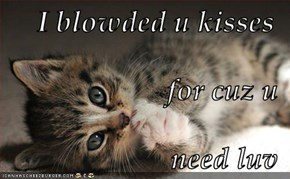 I blowded u kisses for cuz u need luv