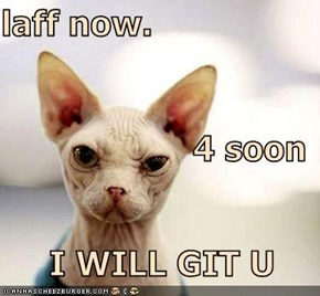 laff now. 4 soon                 I WILL GIT U