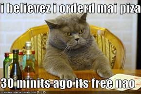 i believez i orderd mai piza   30 minits ago its free nao