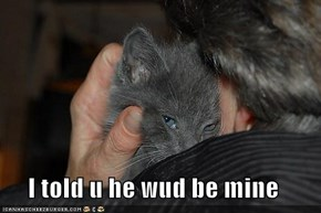 I told u he wud be mine
