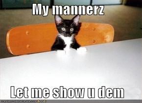 My mannerz  Let me show u dem