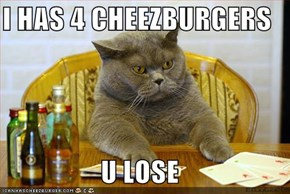 I HAS 4 CHEEZBURGERS  U LOSE