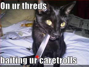 On ur threds  baiting ur caretrolls