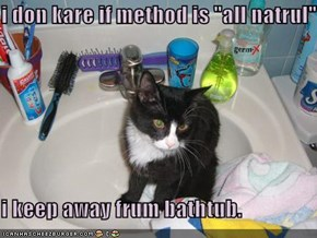 "i don kare if method is ""all natrul""  i keep away frum bathtub."