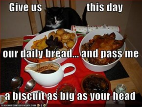Give us                     this day  our daily bread... and pass me    a biscuit as big as your head