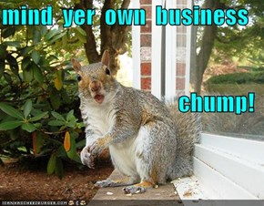 mind  yer  own  business chump!