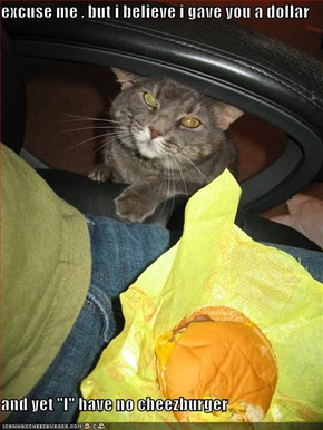 "excuse me , but i believe i gave you a dollar  and yet ""I"" have no cheezburger"