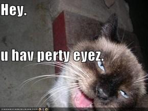 Hey. u hav perty eyez.