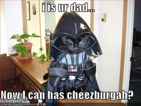 i is ur dad...  Now I can has cheezburgah?