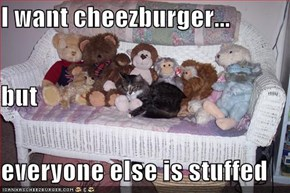 I want cheezburger... but everyone else is stuffed