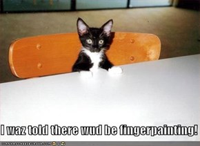 I waz told there wud be fingerpainting!