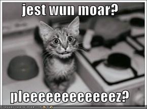 jest wun moar?  pleeeeeeeeeeeez?