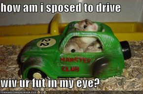 how am i sposed to drive  wiv ur fut in my eye?