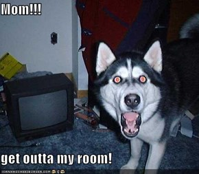 Mom!!!  get outta my room!