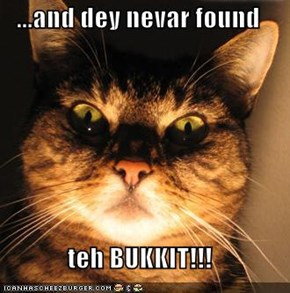 ...and dey nevar found  teh BUKKIT!!!