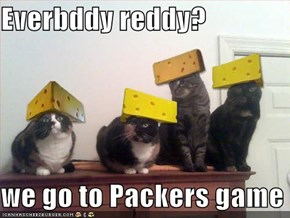 Everbddy reddy?  we go to Packers game