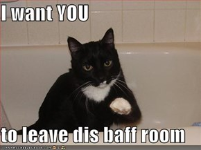 I want YOU  to leave dis baff room