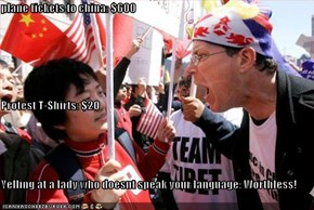 plane tickets to china: $600 Protest T-Shirts: $20 Yelling at a lady who doesnt speak your language: Worthless!