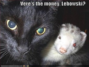 Vere's the money, Lebowski?