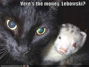 Vere's the money, Lebowski?