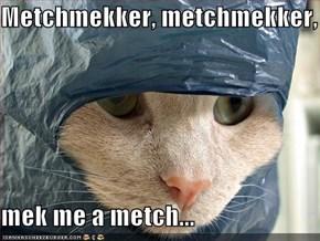 Metchmekker, metchmekker,  mek me a metch...