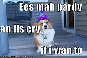 Ees mah pardy an iis cry if i wan to