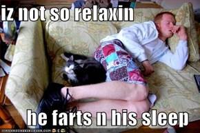 iz not so relaxin  he farts n his sleep