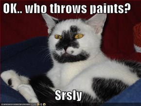 OK.. who throws paints?  Srsly
