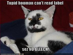 Tupid hooman can't read label  sez NO BLEECH!