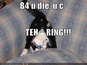 B4 u die, u c         TEH ^ RING!!!