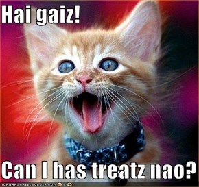 Hai gaiz!  Can I has treatz nao?