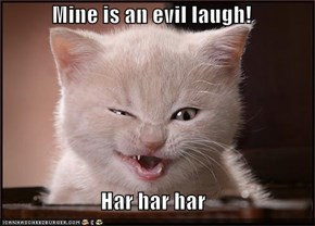 Mine is an evil laugh!  Har har har