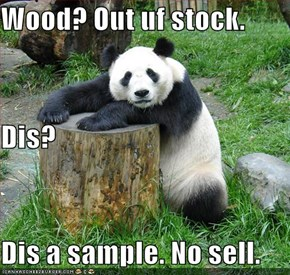 Wood? Out uf stock. Dis? Dis a sample. No sell.