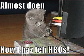 Almost doen  Now I haz teh HBOs!