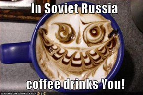 In Soviet Russia            coffee drinks You!