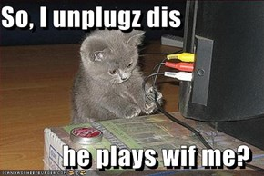 So, I unplugz dis  he plays wif me?