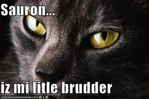 Sauron...  iz mi litle brudder