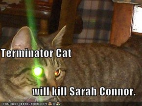 Terminator Cat will kill Sarah Connor.