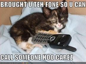 BROUGHT U TEH FONE SO U CAN  CALL SOMEONE HOO CAREZ