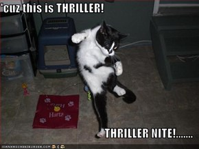 'cuz this is THRILLER!  THRILLER NITE!.......