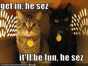 get in, he sez  it'll be fun, he sez