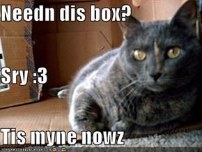 Needn dis box? Sry :3 Tis myne nowz